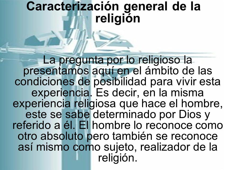 Caracterización general de la religión La pregunta por lo religioso la presentamos aquí en el ámbito de las condiciones de posibilidad para vivir esta