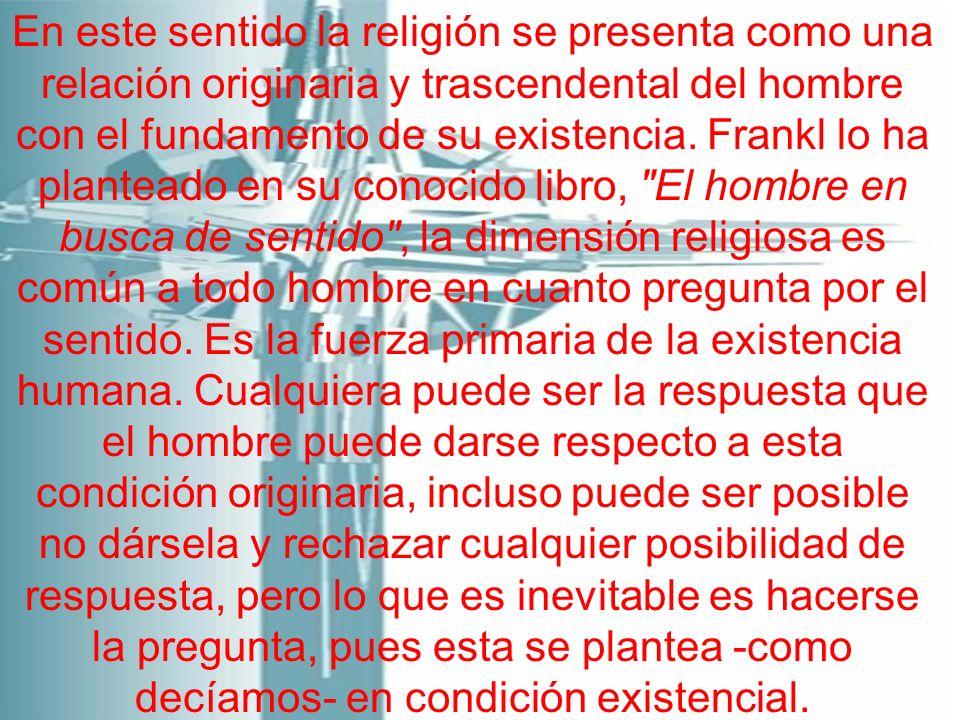 En este sentido la religión se presenta como una relación originaria y trascendental del hombre con el fundamento de su existencia. Frankl lo ha plant