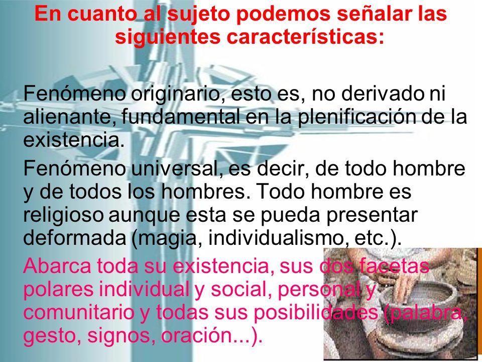 En cuanto al sujeto podemos señalar las siguientes características: Fenómeno originario, esto es, no derivado ni alienante, fundamental en la plenific