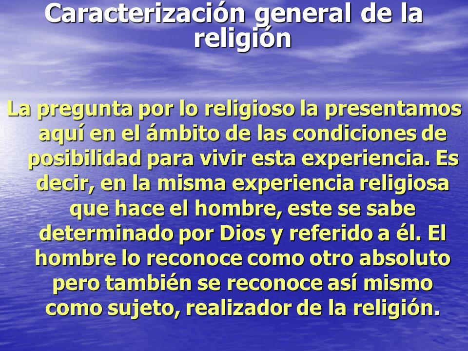 Caracterización general de la religión La pregunta por lo religioso la presentamos aquí en el ámbito de las condiciones de posibilidad para vivir esta experiencia.
