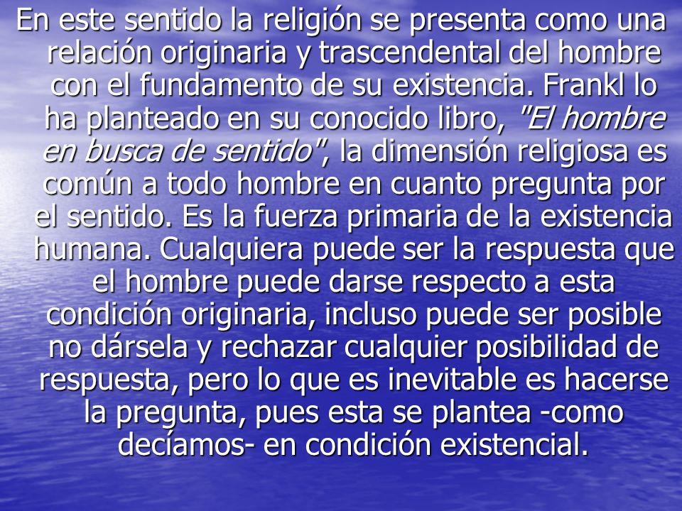 En este sentido la religión se presenta como una relación originaria y trascendental del hombre con el fundamento de su existencia.