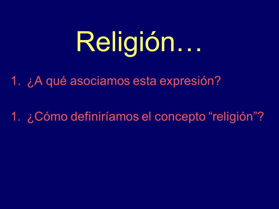 Religión… 1.¿A qué asociamos esta expresión? 1.¿Cómo definiríamos el concepto religión?