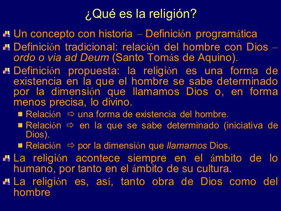 ¿Qué es la religión? Un concepto con historia – Definici ó n program á tica Definici ó n tradicional: relaci ó n del hombre con Dios – ordo o via ad D