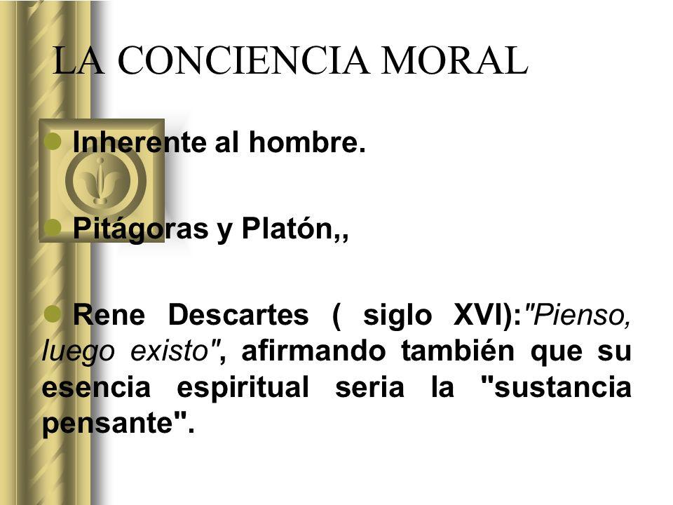 LA CONCIENCIA MORAL Inherente al hombre. Pitágoras y Platón,, Rene Descartes ( siglo XVI):