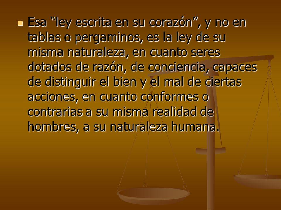 Esa ley escrita en su corazón, y no en tablas o pergaminos, es la ley de su misma naturaleza, en cuanto seres dotados de razón, de conciencia, capaces