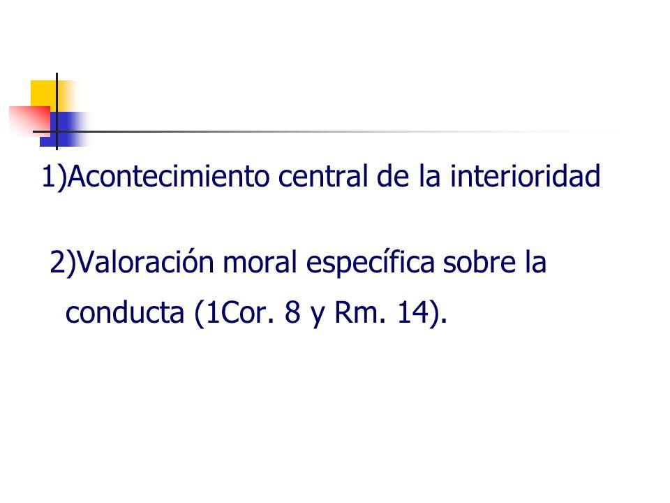 1)Acontecimiento central de la interioridad 2)Valoración moral específica sobre la conducta (1Cor. 8 y Rm. 14).