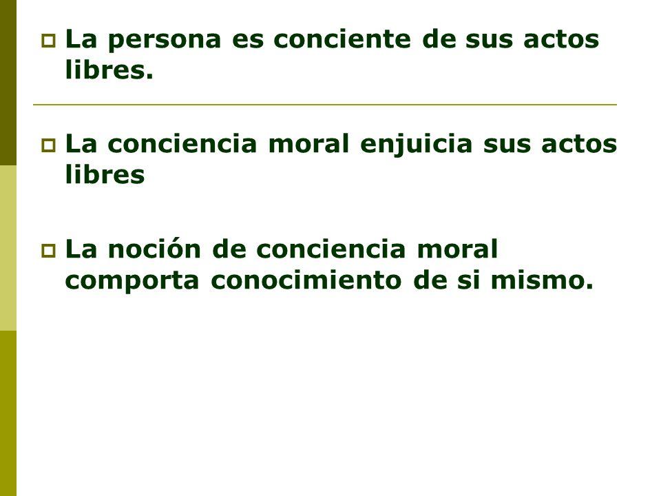 La persona es conciente de sus actos libres. La conciencia moral enjuicia sus actos libres La noción de conciencia moral comporta conocimiento de si m