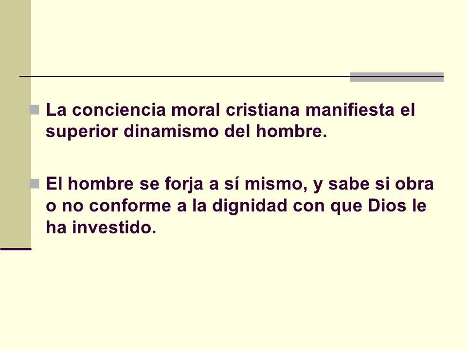 La conciencia moral cristiana manifiesta el superior dinamismo del hombre. El hombre se forja a sí mismo, y sabe si obra o no conforme a la dignidad c