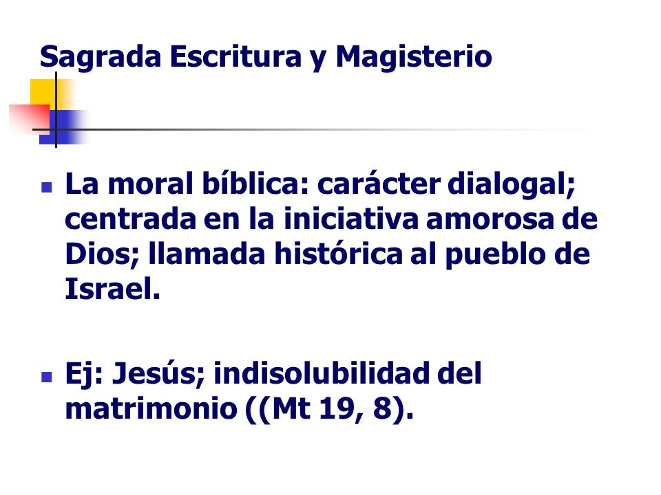 Sagrada Escritura y Magisterio La moral bíblica: carácter dialogal; centrada en la iniciativa amorosa de Dios; llamada histórica al pueblo de Israel.