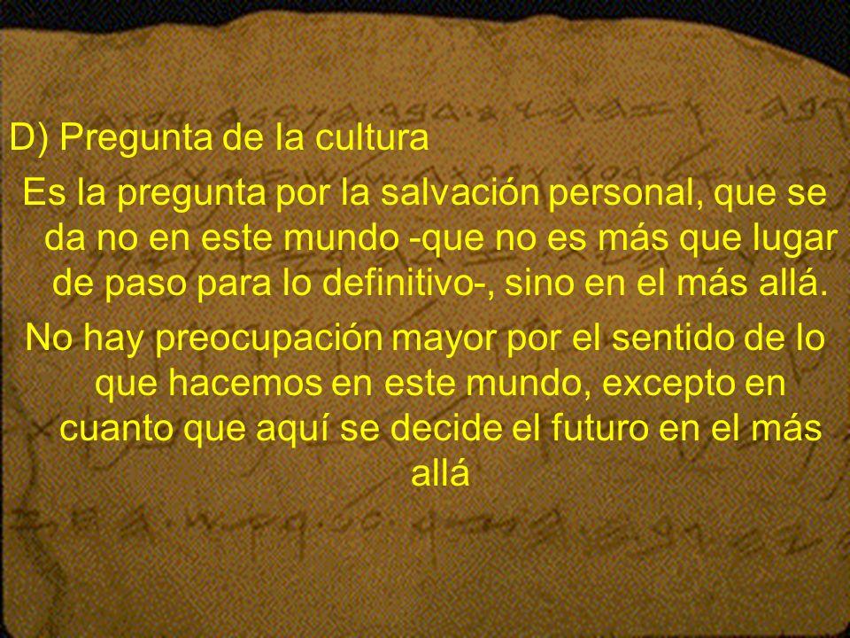 D) Pregunta de la cultura Es la pregunta por la salvación personal, que se da no en este mundo -que no es más que lugar de paso para lo definitivo-, s
