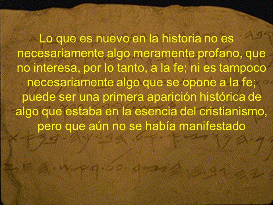 Lo que es nuevo en la historia no es necesariamente algo meramente profano, que no interesa, por lo tanto, a la fe; ni es tampoco necesariamente algo