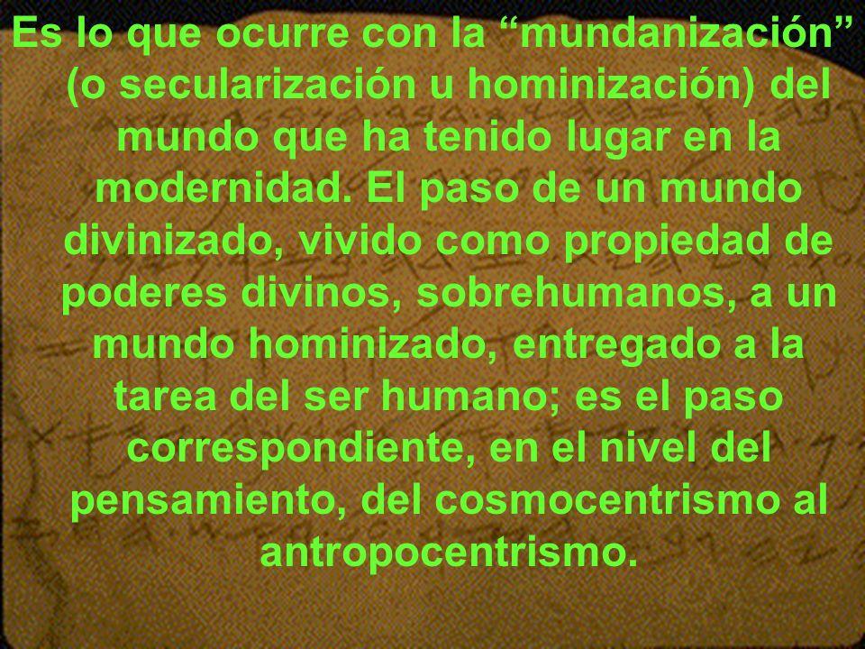 Es lo que ocurre con la mundanización (o secularización u hominización) del mundo que ha tenido lugar en la modernidad. El paso de un mundo divinizado