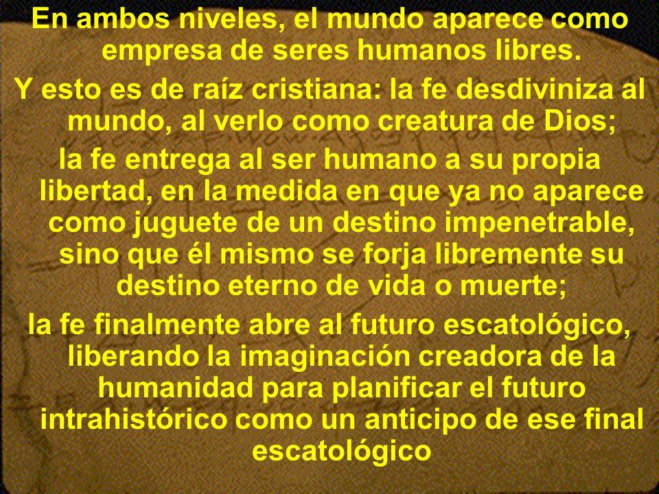 En ambos niveles, el mundo aparece como empresa de seres humanos libres. Y esto es de raíz cristiana: la fe desdiviniza al mundo, al verlo como creatu