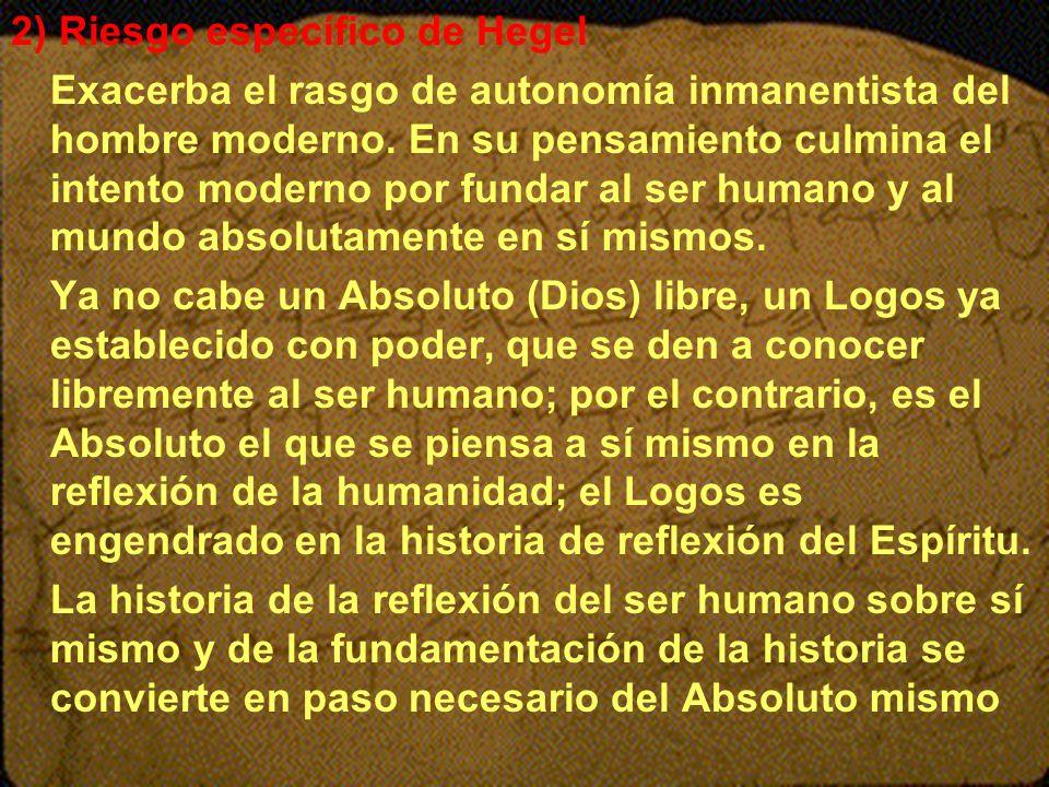 2) Riesgo específico de Hegel Exacerba el rasgo de autonomía inmanentista del hombre moderno. En su pensamiento culmina el intento moderno por fundar
