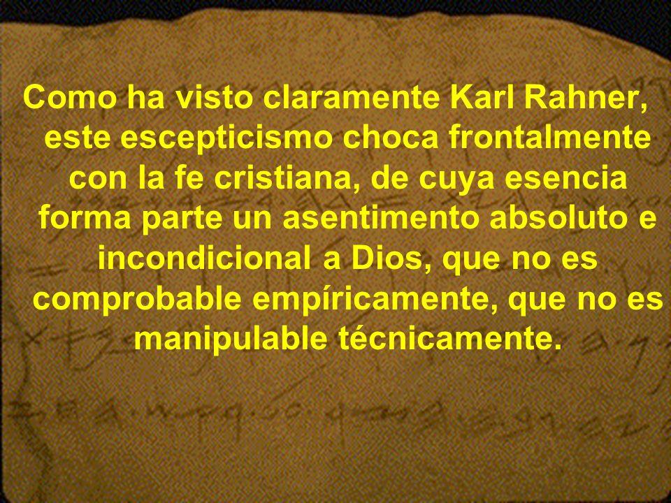 Como ha visto claramente Karl Rahner, este escepticismo choca frontalmente con la fe cristiana, de cuya esencia forma parte un asentimento absoluto e