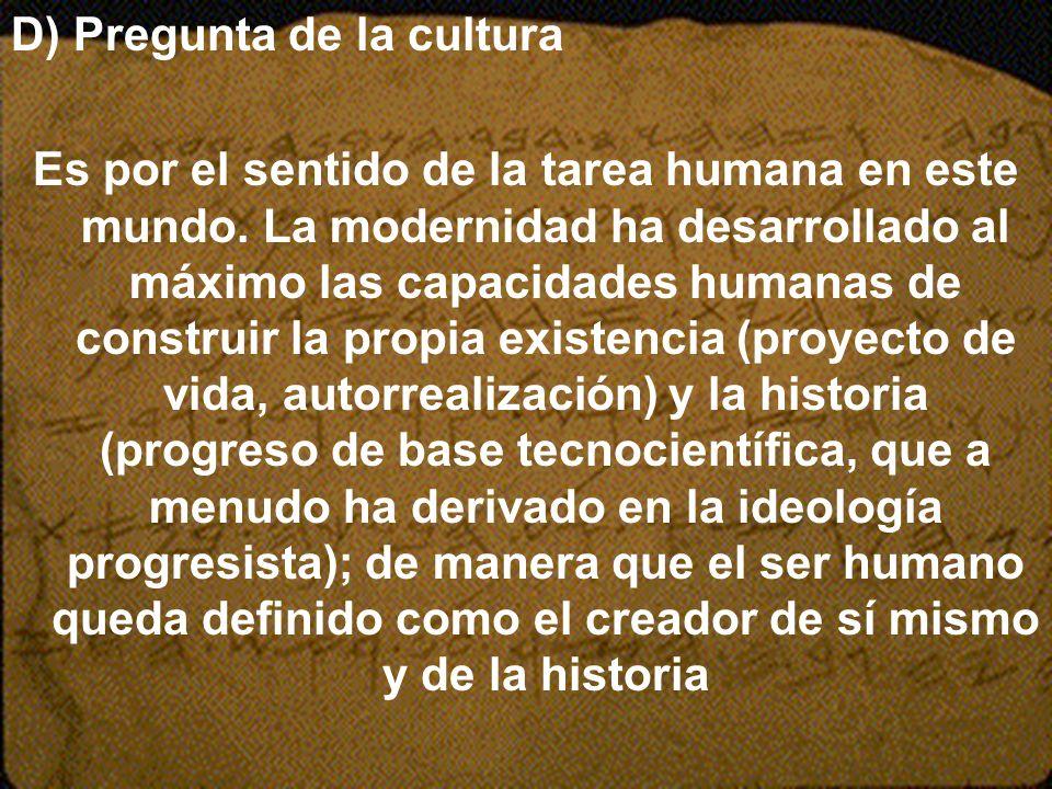 D) Pregunta de la cultura Es por el sentido de la tarea humana en este mundo. La modernidad ha desarrollado al máximo las capacidades humanas de const