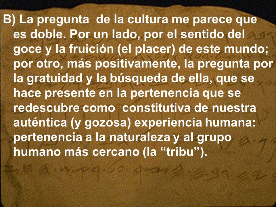 B) La pregunta de la cultura me parece que es doble. Por un lado, por el sentido del goce y la fruición (el placer) de este mundo; por otro, más posit