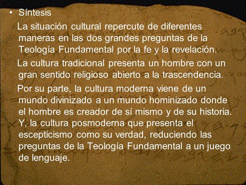 Síntesis La situación cultural repercute de diferentes maneras en las dos grandes preguntas de la Teología Fundamental por la fe y la revelación. La c