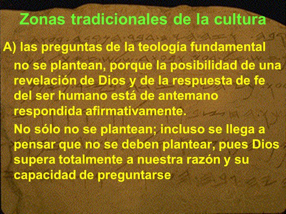 Zonas tradicionales de la cultura A) las preguntas de la teología fundamental no se plantean, porque la posibilidad de una revelación de Dios y de la
