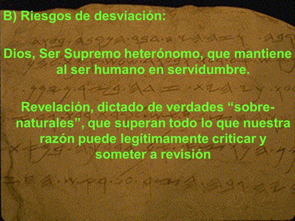 B) Riesgos de desviación: Dios, Ser Supremo heterónomo, que mantiene al ser humano en servidumbre. Revelación, dictado de verdades sobre- naturales, q