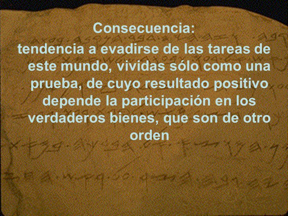 Consecuencia: tendencia a evadirse de las tareas de este mundo, vividas sólo como una prueba, de cuyo resultado positivo depende la participación en l