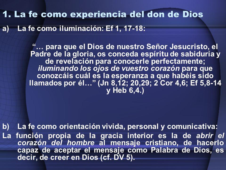1. La fe como experiencia del don de Dios a)La fe como iluminación: Ef 1, 17-18: … para que el Dios de nuestro Señor Jesucristo, el Padre de la gloria