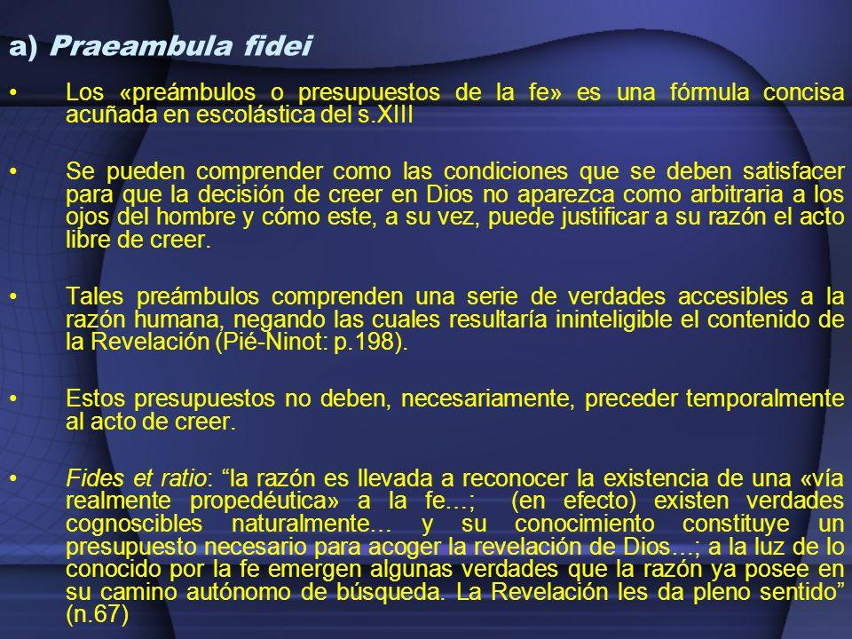 a) Praeambula fidei Los «preámbulos o presupuestos de la fe» es una fórmula concisa acuñada en escolástica del s.XIII Se pueden comprender como las co