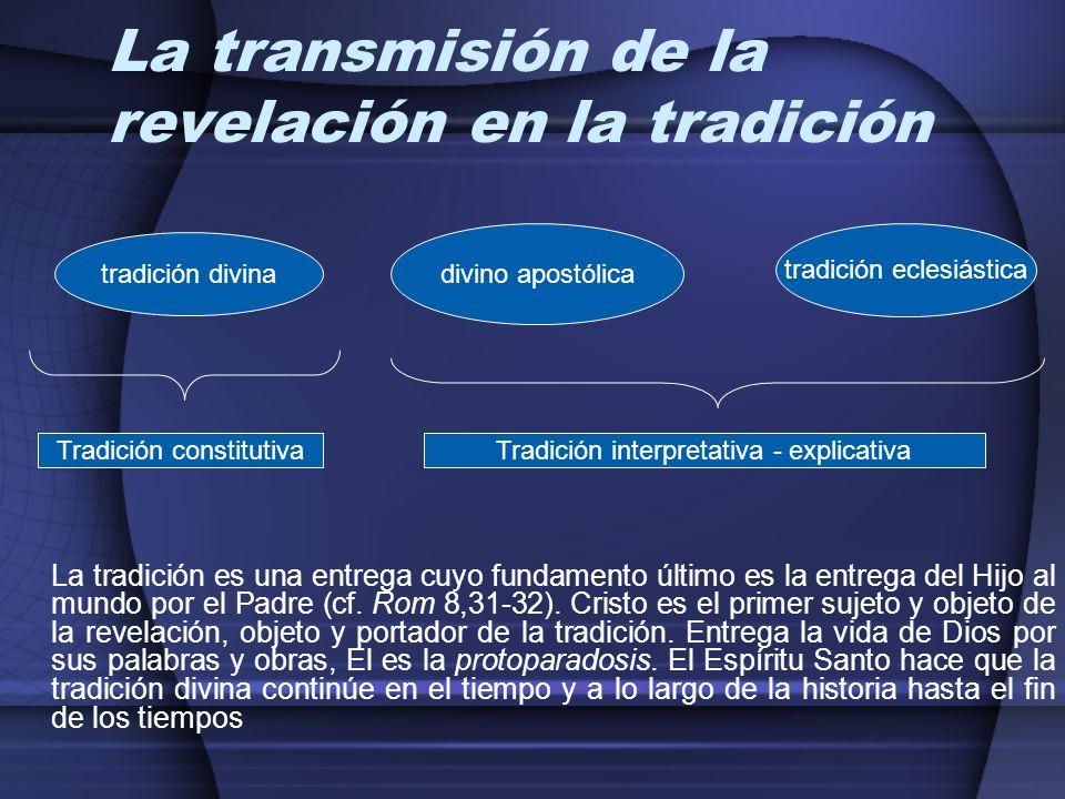 La transmisión de la revelación en la tradición La tradición es una entrega cuyo fundamento último es la entrega del Hijo al mundo por el Padre (cf. R
