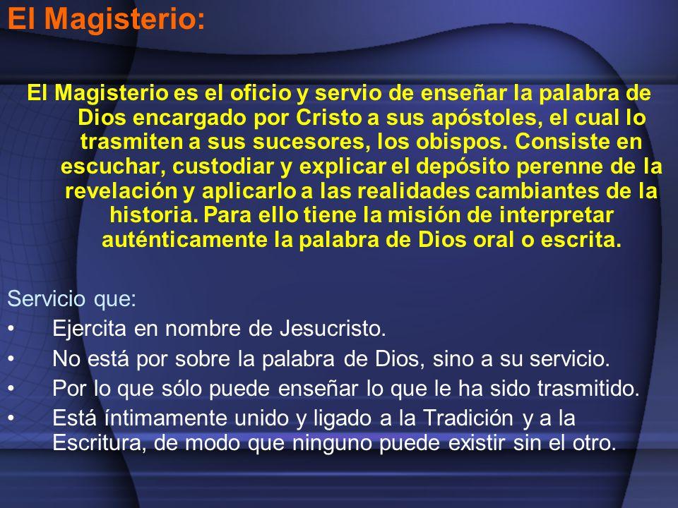 El Magisterio: El Magisterio es el oficio y servio de enseñar la palabra de Dios encargado por Cristo a sus apóstoles, el cual lo trasmiten a sus suce