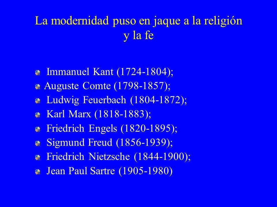 La modernidad puso en jaque a la religión y la fe Immanuel Kant (1724-1804); Auguste Comte (1798-1857); Ludwig Feuerbach (1804-1872); Karl Marx (1818-
