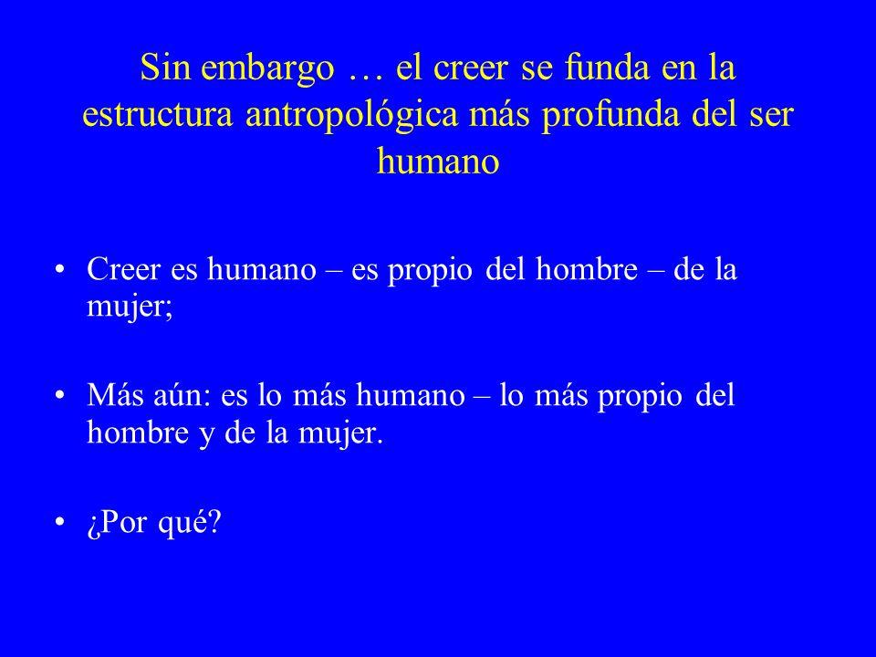 Sin embargo … el creer se funda en la estructura antropológica más profunda del ser humano Creer es humano – es propio del hombre – de la mujer; Más a