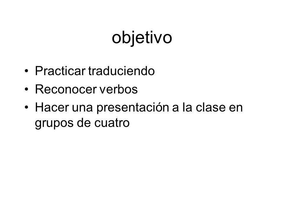 objetivo Practicar traduciendo Reconocer verbos Hacer una presentación a la clase en grupos de cuatro
