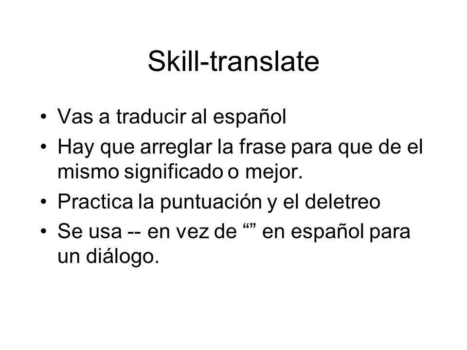 Skill-translate Vas a traducir al español Hay que arreglar la frase para que de el mismo significado o mejor.