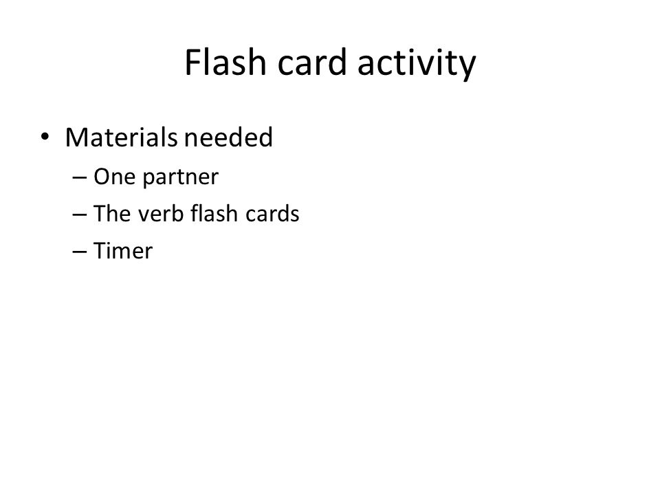 Flash card activity Materials needed – One partner – The verb flash cards – Timer