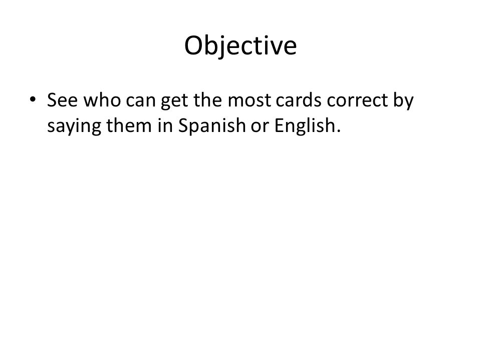 Objective See who can get the most cards correct by saying them in Spanish or English.