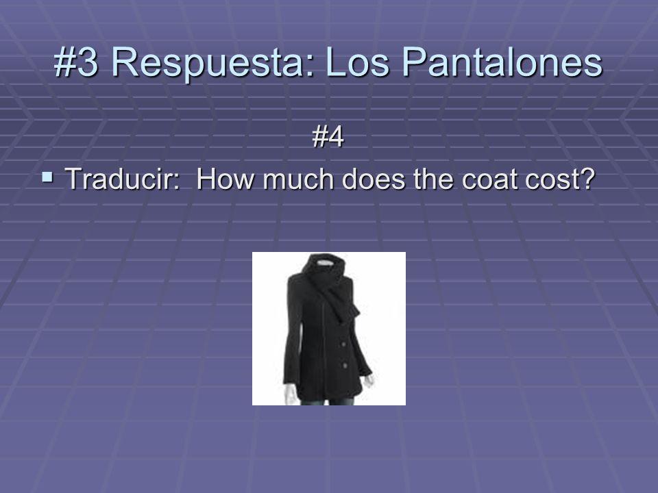 #3 Respuesta: Los Pantalones #4 Traducir: How much does the coat cost.