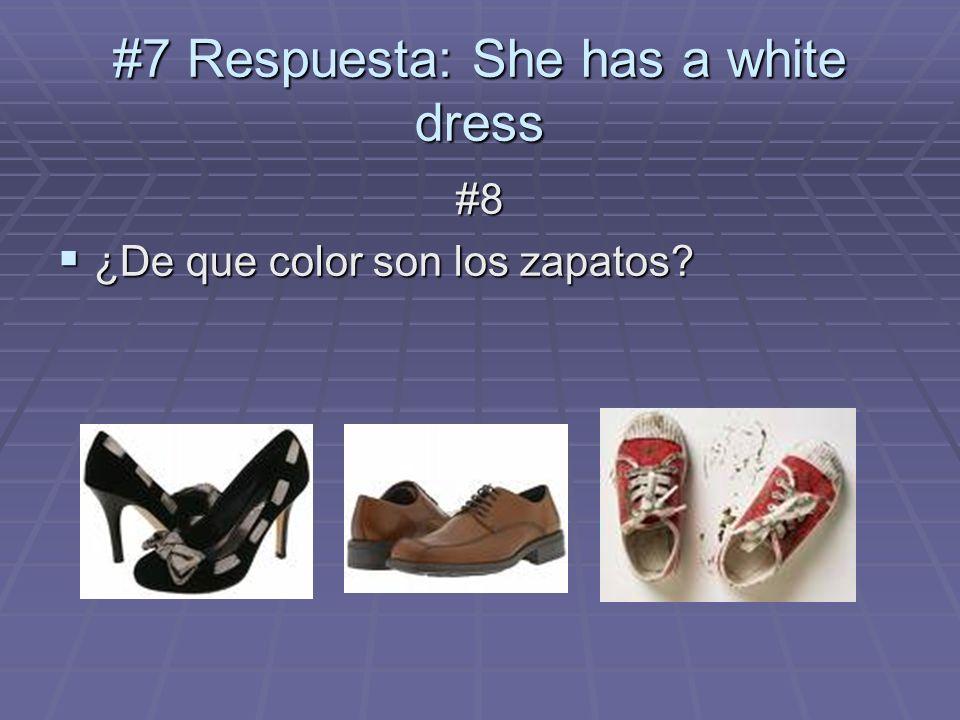 #7 Respuesta: She has a white dress #8 ¿De que color son los zapatos? ¿De que color son los zapatos?