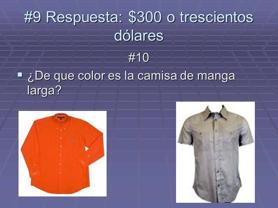 #9 Respuesta: $300 o trescientos dólares #10 ¿De que color es la camisa de manga larga? ¿De que color es la camisa de manga larga?