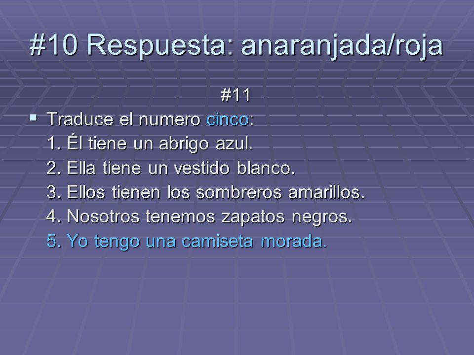 #10 Respuesta: anaranjada/roja #11 Traduce el numero cinco: Traduce el numero cinco: 1. Él tiene un abrigo azul. 2. Ella tiene un vestido blanco. 3. E