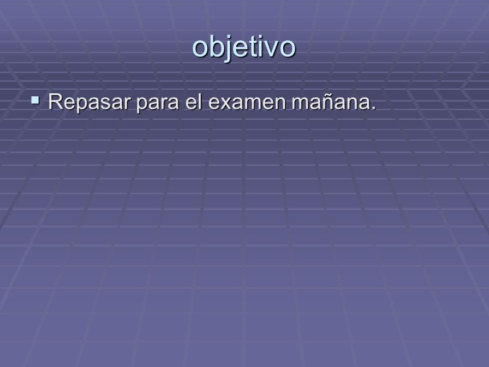 objetivo Repasar para el examen mañana. Repasar para el examen mañana.