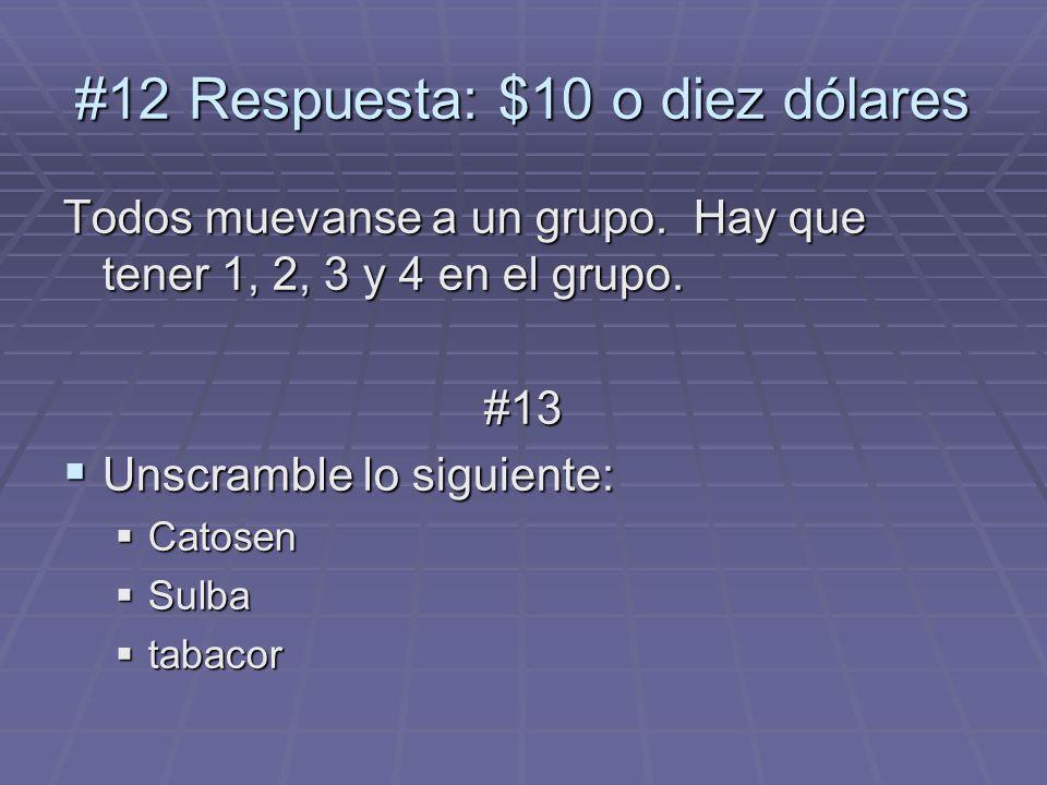 #12 Respuesta: $10 o diez dólares Todos muevanse a un grupo. Hay que tener 1, 2, 3 y 4 en el grupo. #13 Unscramble lo siguiente: Unscramble lo siguien