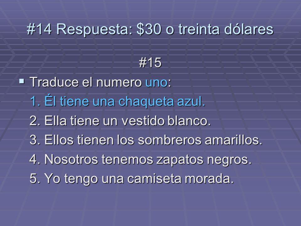 #14 Respuesta: $30 o treinta dólares #15 Traduce el numero uno: Traduce el numero uno: 1. Él tiene una chaqueta azul. 2. Ella tiene un vestido blanco.