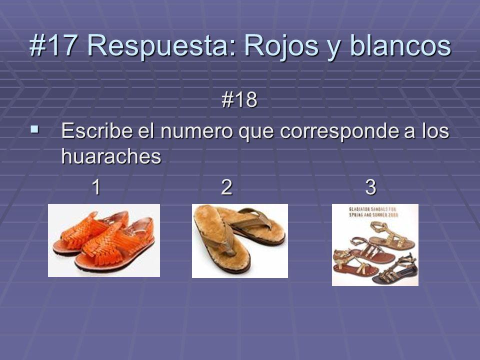 #18 Escribe el numero que corresponde a los huaraches Escribe el numero que corresponde a los huaraches 1 23 1 23 #17 Respuesta: Rojos y blancos