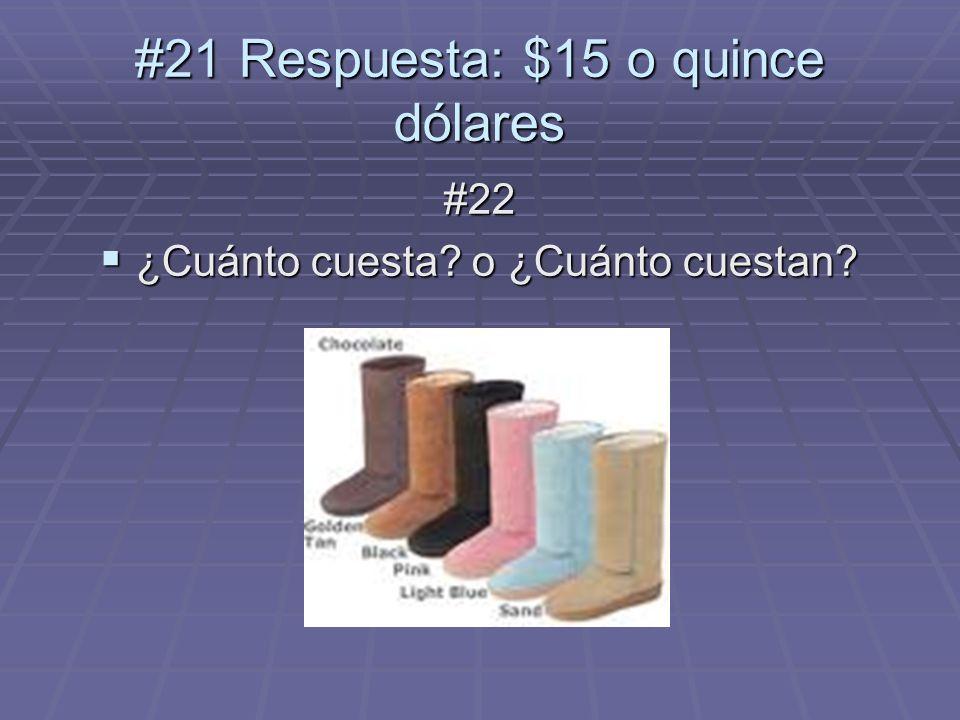 #22 ¿Cuánto cuesta? o ¿Cuánto cuestan? ¿Cuánto cuesta? o ¿Cuánto cuestan? #21 Respuesta: $15 o quince dólares