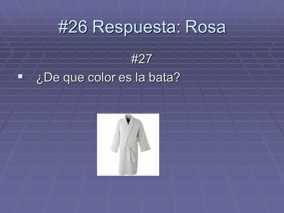 #27 ¿De que color es la bata ¿De que color es la bata #26 Respuesta: Rosa