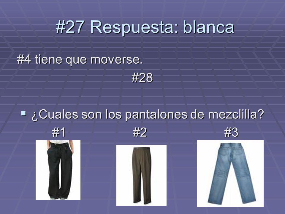 #4 tiene que moverse. #28 ¿Cuales son los pantalones de mezclilla? ¿Cuales son los pantalones de mezclilla? #1 #2 #3 #1 #2 #3 #27 Respuesta: blanca #2