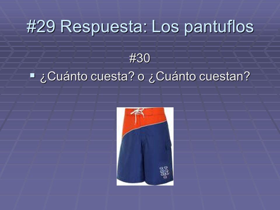 #30 ¿Cuánto cuesta? o ¿Cuánto cuestan? ¿Cuánto cuesta? o ¿Cuánto cuestan? #29 Respuesta: Los pantuflos
