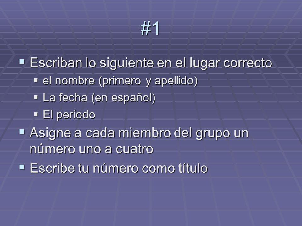 #1 Escriban lo siguiente en el lugar correcto Escriban lo siguiente en el lugar correcto el nombre (primero y apellido) el nombre (primero y apellido) La fecha (en español) La fecha (en español) El período El período Asigne a cada miembro del grupo un número uno a cuatro Asigne a cada miembro del grupo un número uno a cuatro Escribe tu número como título Escribe tu número como título