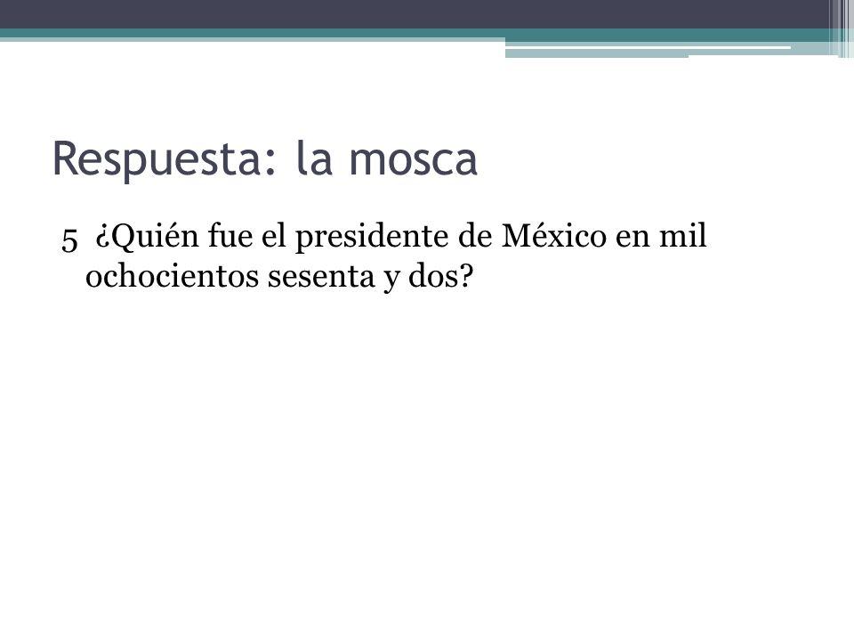Respuesta: la mosca 5 ¿Quién fue el presidente de México en mil ochocientos sesenta y dos