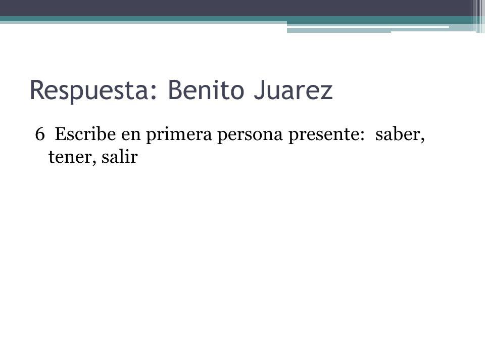 Respuesta: Benito Juarez 6 Escribe en primera persona presente: saber, tener, salir